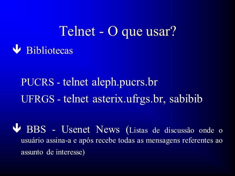 Telnet - O que usar? ê Bibliotecas PUCRS - telnet aleph.pucrs.br UFRGS - telnet asterix.ufrgs.br, sabibib ê BBS - Usenet News ( Listas de discussão on