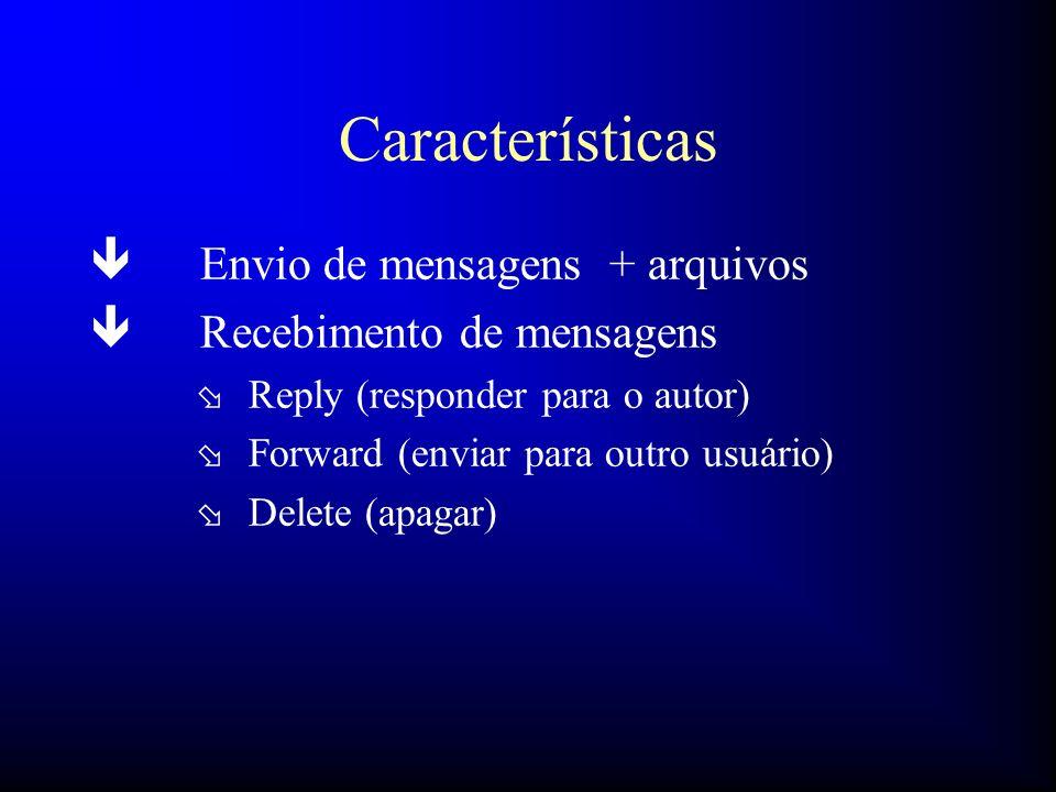 Características ê Envio de mensagens + arquivos ê Recebimento de mensagens ø Reply (responder para o autor) ø Forward (enviar para outro usuário) ø De