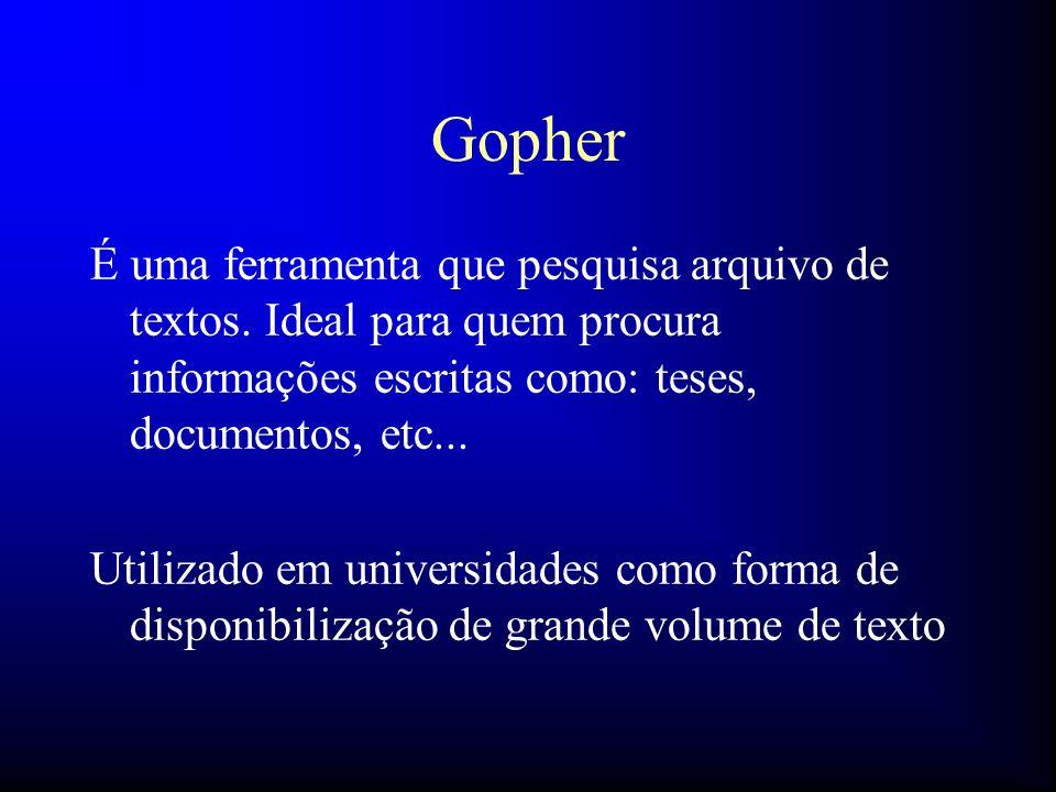 Gopher É uma ferramenta que pesquisa arquivo de textos. Ideal para quem procura informações escritas como: teses, documentos, etc... Utilizado em univ