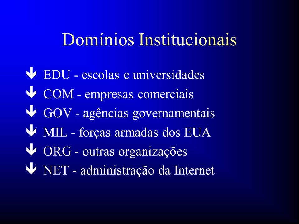 Domínios Institucionais ê EDU - escolas e universidades ê COM - empresas comerciais ê GOV - agências governamentais ê MIL - forças armadas dos EUA ê O