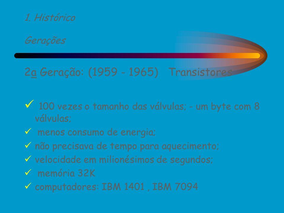 1. Histórico Gerações 2a Geração: (1959 - 1965) Transistores 100 vezes o tamanho das válvulas; - um byte com 8 válvulas; menos consumo de energia; não
