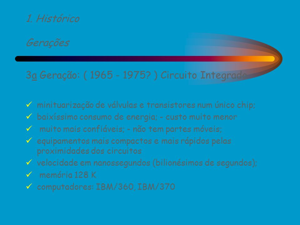 1. Histórico Gerações 3a Geração: ( 1965 - 1975? ) Circuito Integrado minituarização de válvulas e transistores num único chip; baixíssimo consumo de