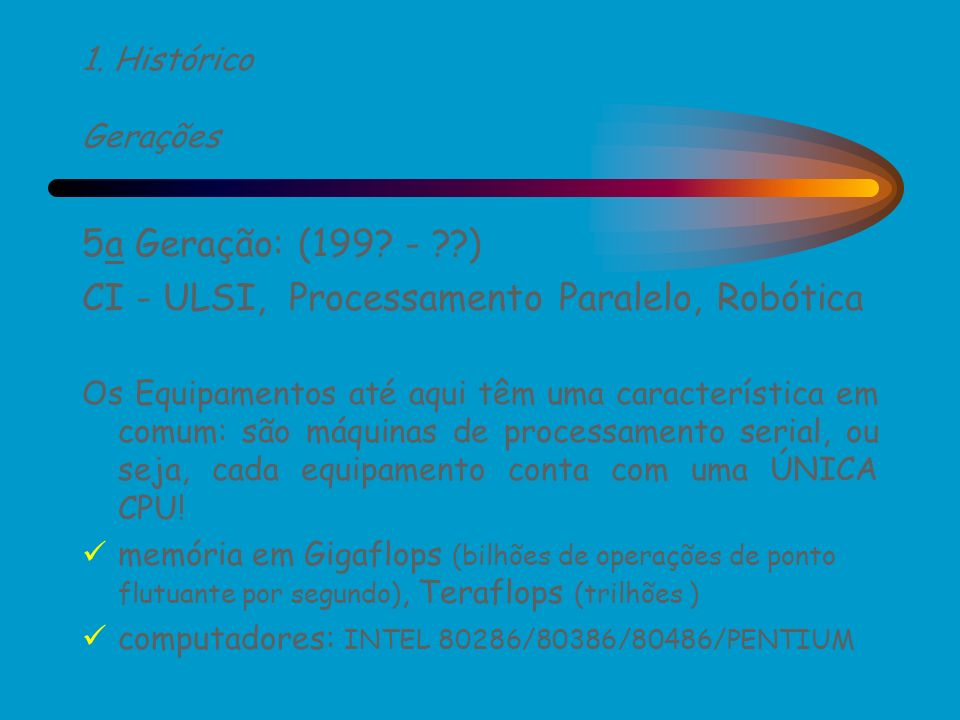 1. Histórico Gerações 5a Geração: (199? - ??) CI - ULSI, Processamento Paralelo, Robótica Os Equipamentos até aqui têm uma característica em comum: sã