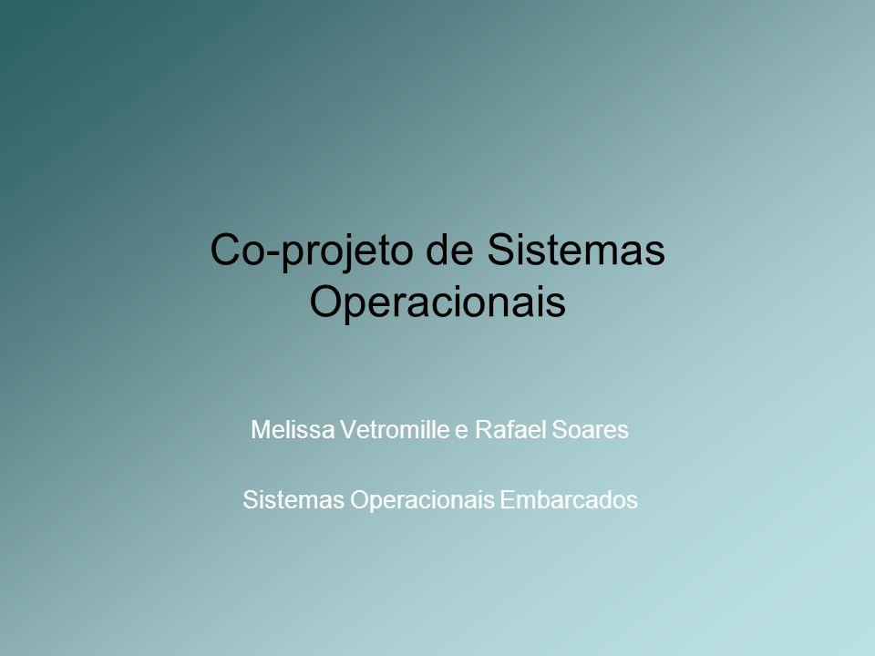 Co-projeto de Sistemas Operacionais Melissa Vetromille e Rafael Soares Sistemas Operacionais Embarcados