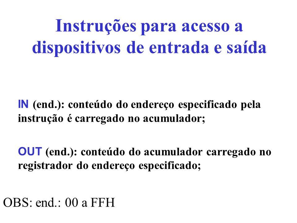 Instruções para acesso a dispositivos de entrada e saída IN (end.): conteúdo do endereço especificado pela instrução é carregado no acumulador; OUT (e