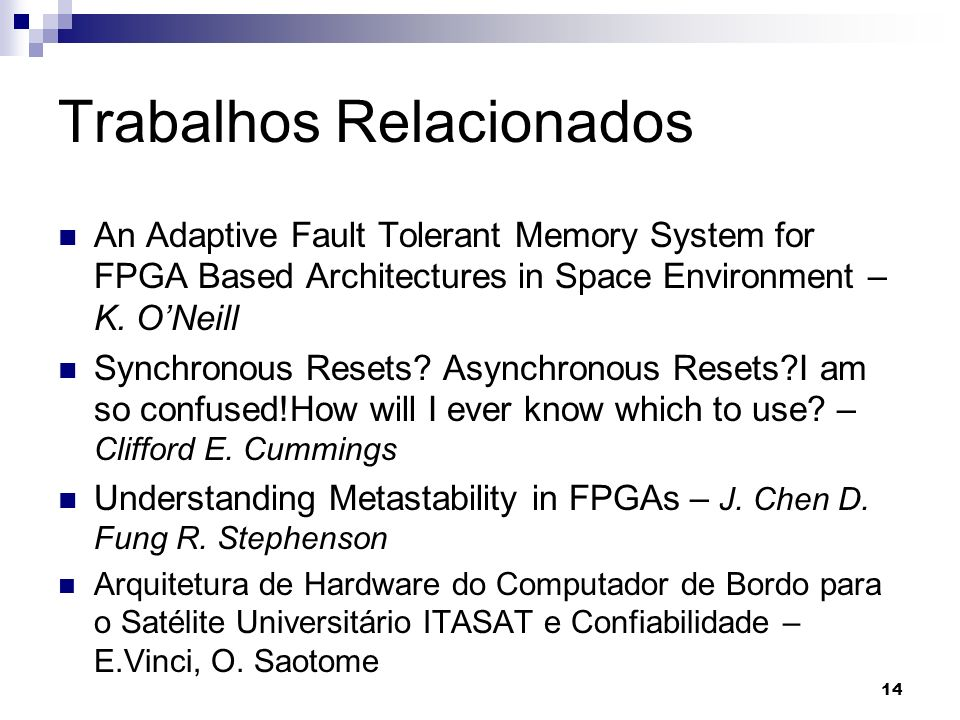 Trabalhos Relacionados An Adaptive Fault Tolerant Memory System for FPGA Based Architectures in Space Environment – K. ONeill Synchronous Resets? Asyn