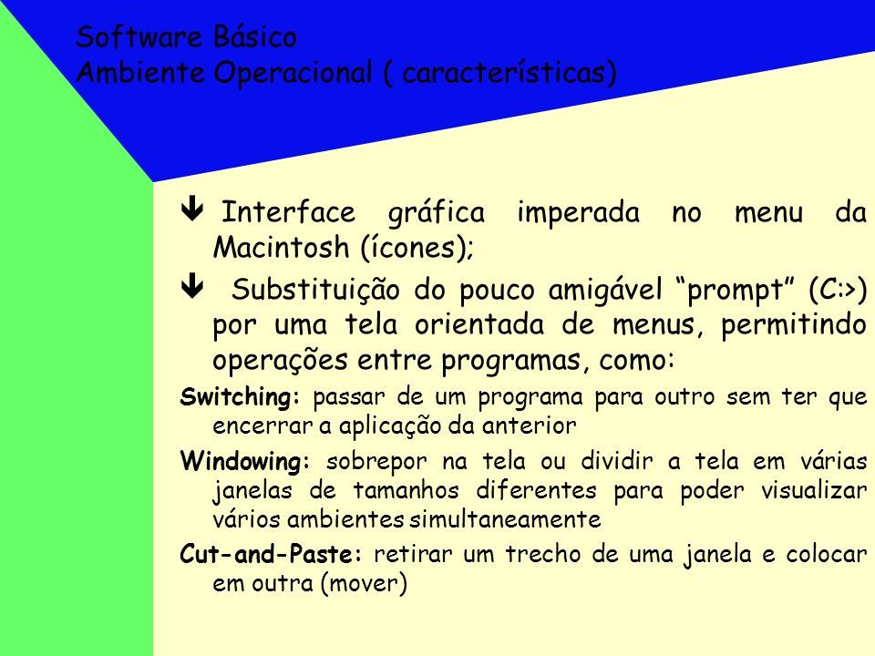 Software Básico Ambiente Operacional ( características) ê Interface gráfica imperada no menu da Macintosh (ícones); ê Substituição do pouco amigável p