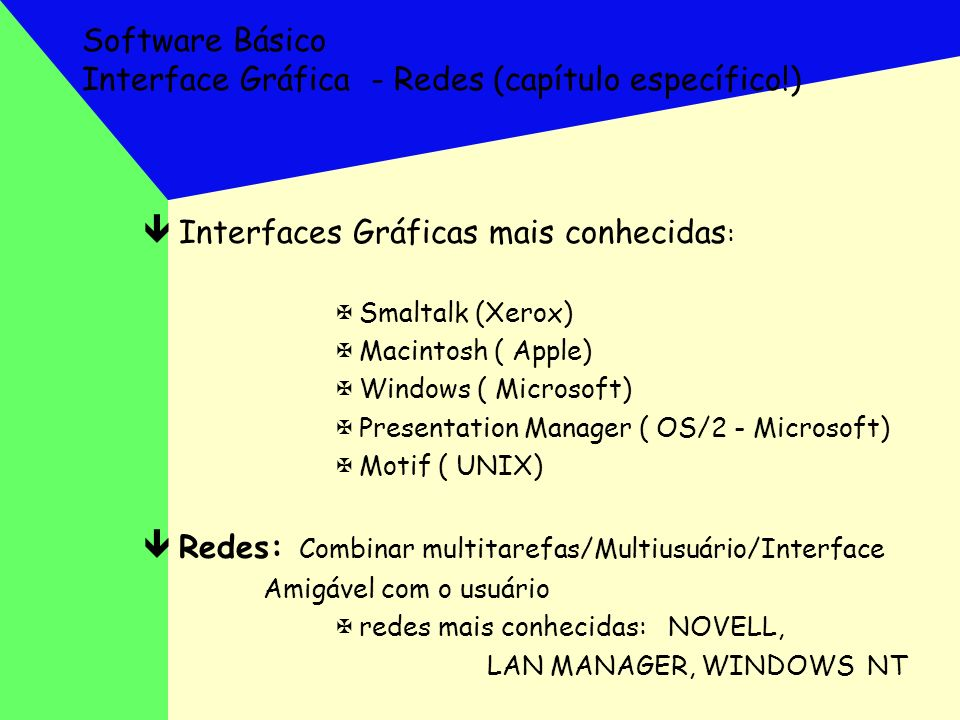 Software Básico Interface Gráfica - Redes (capítulo específico!) êInterfaces Gráficas mais conhecidas : XSmaltalk (Xerox) XMacintosh ( Apple) XWindows
