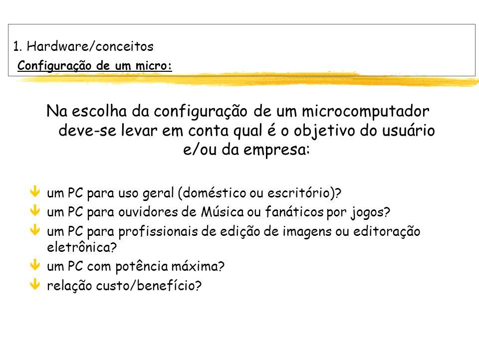 1. Hardware/conceitos Configuração de um micro: Na escolha da configuração de um microcomputador deve-se levar em conta qual é o objetivo do usuário e