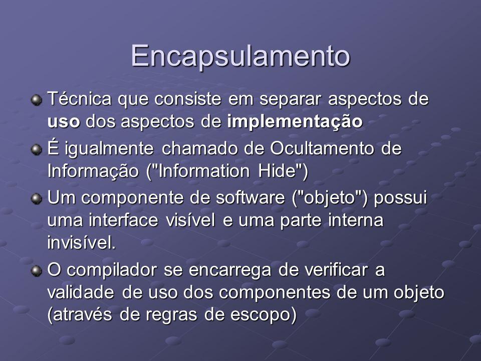 Encapsulamento Técnica que consiste em separar aspectos de uso dos aspectos de implementação É igualmente chamado de Ocultamento de Informação ( Information Hide ) Um componente de software ( objeto ) possui uma interface visível e uma parte interna invisível.