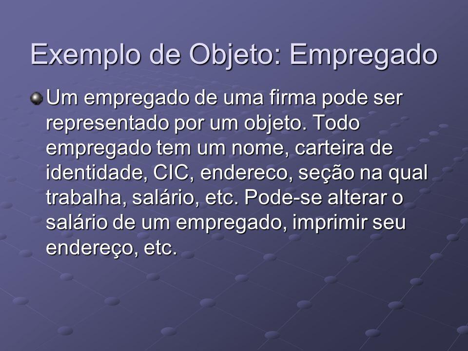 Exemplo de Objeto: Empregado Um empregado de uma firma pode ser representado por um objeto. Todo empregado tem um nome, carteira de identidade, CIC, e