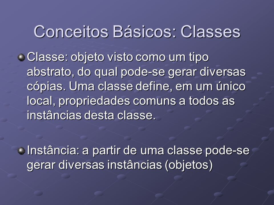 Conceitos Básicos: Classes Classe: objeto visto como um tipo abstrato, do qual pode-se gerar diversas cópias. Uma classe define, em um único local, pr