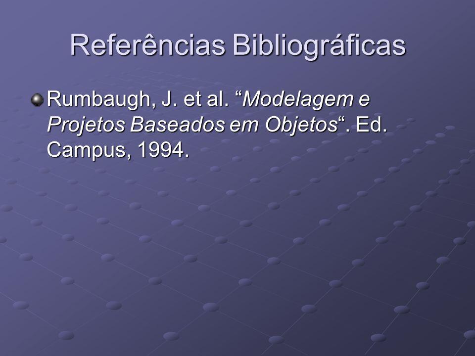 Referências Bibliográficas Rumbaugh, J. et al. Modelagem e Projetos Baseados em Objetos. Ed. Campus, 1994.