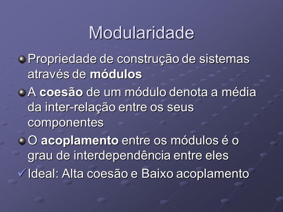 Modularidade Propriedade de construção de sistemas através de módulos A coesão de um módulo denota a média da inter-relação entre os seus componentes
