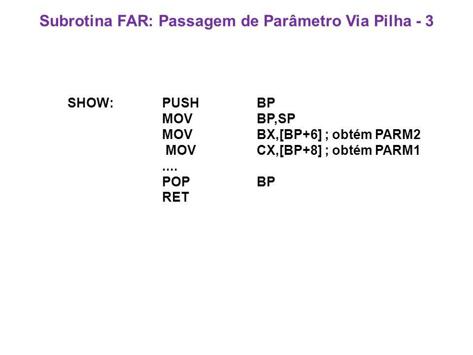 Subrotina FAR: Passagem de Parâmetro Via Pilha - 3 SHOW:PUSHBP MOV BP,SP MOVBX,[BP+6] ; obtém PARM2 MOVCX,[BP+8] ; obtém PARM1....