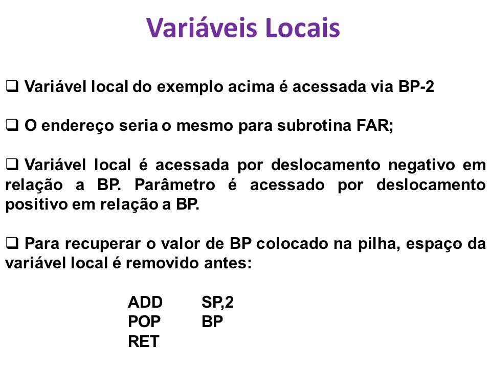 Variáveis Locais Variável local do exemplo acima é acessada via BP-2 O endereço seria o mesmo para subrotina FAR; Variável local é acessada por deslocamento negativo em relação a BP.