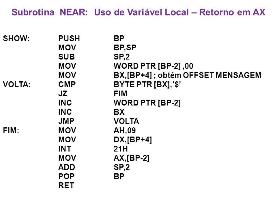 Subrotina NEAR: Uso de Variável Local – Retorno em AX SHOW:PUSHBP MOV BP,SP SUBSP,2 MOVWORD PTR [BP-2],00 MOVBX,[BP+4] ; obtém OFFSET MENSAGEM VOLTA:CMPBYTE PTR [BX],$ JZFIM INCWORD PTR [BP-2] INCBX JMPVOLTA FIM:MOVAH,09 MOVDX,[BP+4] INT21H MOVAX,[BP-2] ADDSP,2 POPBP RET