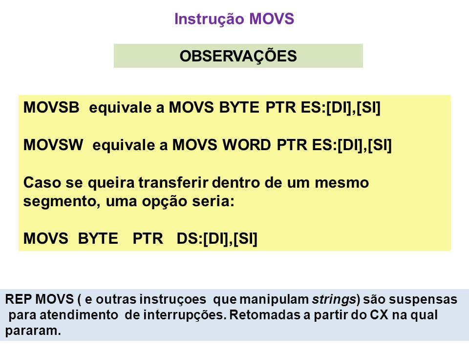 Instrução MOVS OBSERVAÇÕES MOVSB equivale a MOVS BYTE PTR ES:[DI],[SI] MOVSW equivale a MOVS WORD PTR ES:[DI],[SI] Caso se queira transferir dentro de um mesmo segmento, uma opção seria: MOVS BYTE PTR DS:[DI],[SI] REP MOVS ( e outras instruçoes que manipulam strings) são suspensas para atendimento de interrupções.