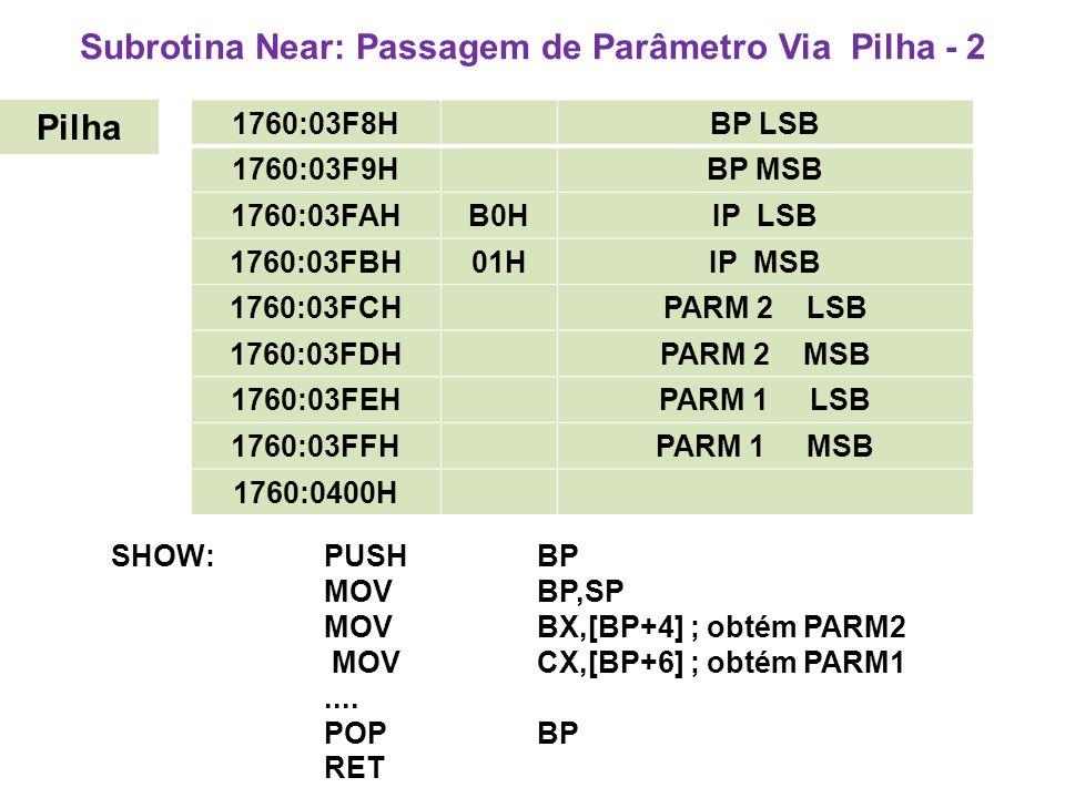 Subrotina Near: Passagem de Parâmetro Via Pilha - 2 SHOW:PUSHBP MOV BP,SP MOVBX,[BP+4] ; obtém PARM2 MOVCX,[BP+6] ; obtém PARM1....