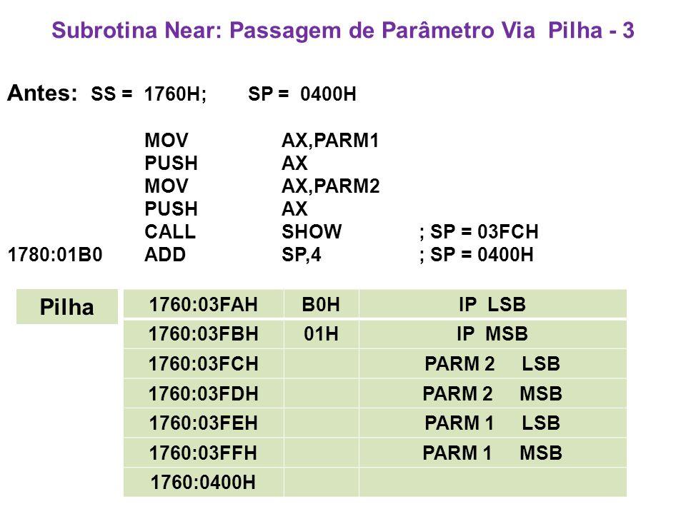 Subrotina Near: Passagem de Parâmetro Via Pilha - 3 Antes: SS = 1760H; SP = 0400H MOV AX,PARM1 PUSH AX MOV AX,PARM2 PUSH AX CALL SHOW; SP = 03FCH 1780:01B0ADDSP,4; SP = 0400H 1760:03FAHB0HIP LSB 1760:03FBH01HIP MSB 1760:03FCHPARM 2 LSB 1760:03FDHPARM 2 MSB 1760:03FEHPARM 1 LSB 1760:03FFHPARM 1 MSB 1760:0400H Pilha