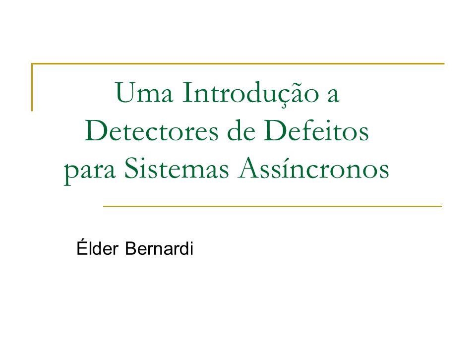 Uma Introdução a Detectores de Defeitos para Sistemas Assíncronos Élder Bernardi
