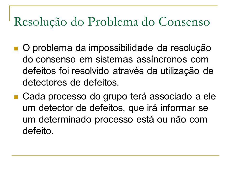Resolução do Problema do Consenso O problema da impossibilidade da resolução do consenso em sistemas assíncronos com defeitos foi resolvido através da utilização de detectores de defeitos.