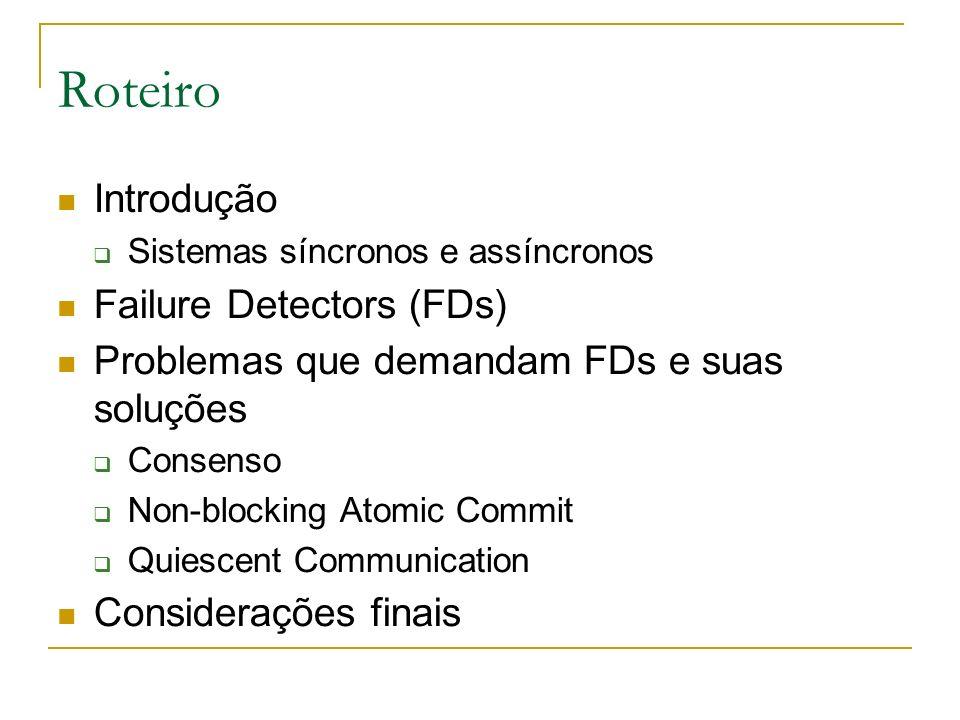 Roteiro Introdução Sistemas síncronos e assíncronos Failure Detectors (FDs) Problemas que demandam FDs e suas soluções Consenso Non-blocking Atomic Commit Quiescent Communication Considerações finais