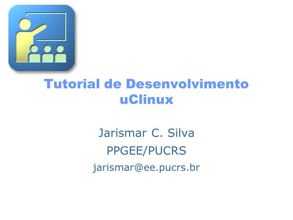 Tutorial de Desenvolvimento uClinux Jarismar C. Silva PPGEE/PUCRS jarismar@ee.pucrs.br