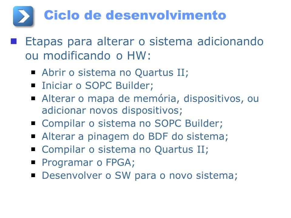 Ciclo de desenvolvimento Etapas para alterar o sistema adicionando ou modificando o HW: Abrir o sistema no Quartus II; Iniciar o SOPC Builder; Alterar