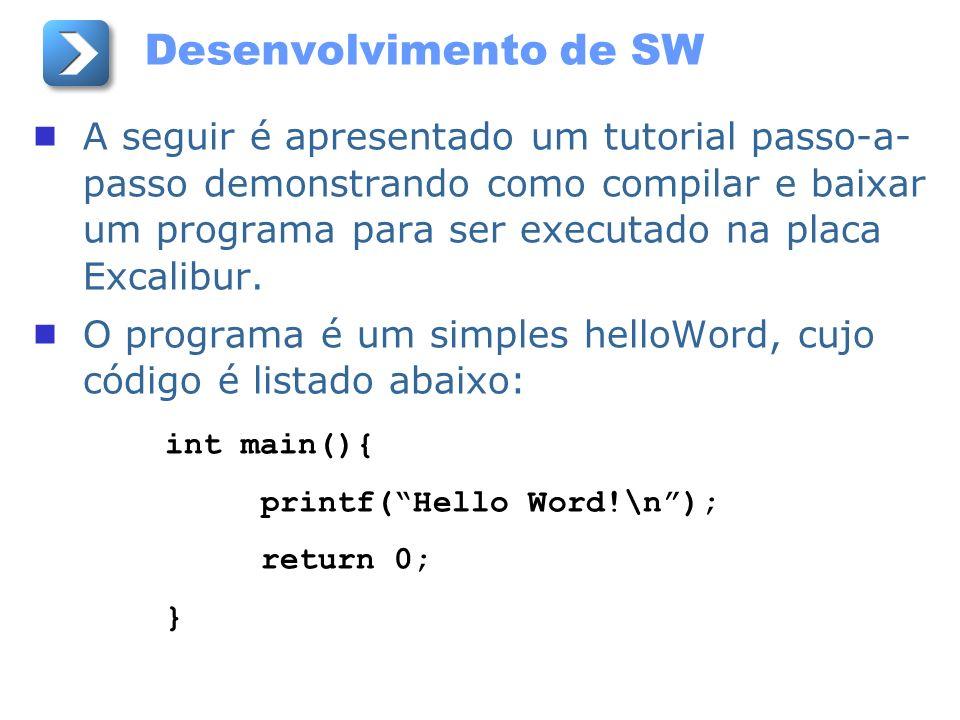 Desenvolvimento de SW A seguir é apresentado um tutorial passo-a- passo demonstrando como compilar e baixar um programa para ser executado na placa Ex