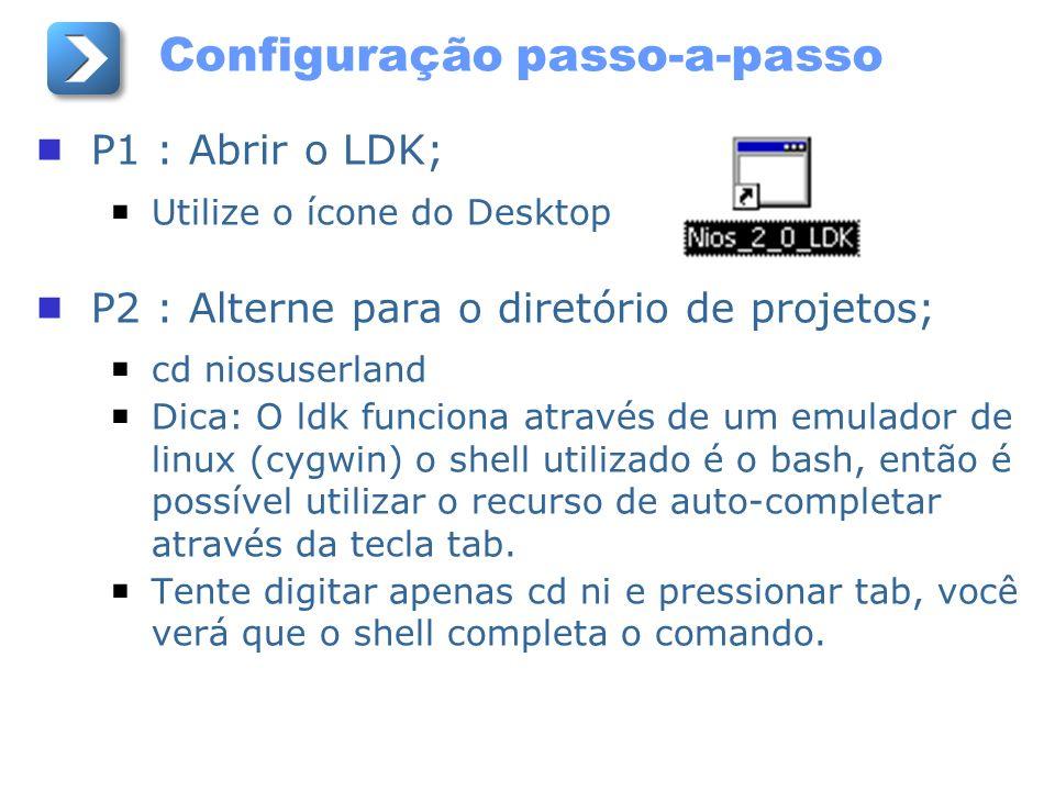 Configuração passo-a-passo P1 : Abrir o LDK; Utilize o ícone do Desktop P2 : Alterne para o diretório de projetos; cd niosuserland Dica: O ldk funcion