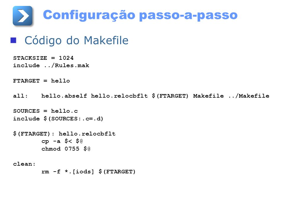 Configuração passo-a-passo Código do Makefile STACKSIZE = 1024 include../Rules.mak FTARGET = hello all:hello.abself hello.relocbflt $(FTARGET) Makefil