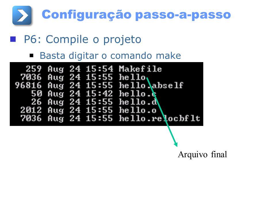 Configuração passo-a-passo P6: Compile o projeto Basta digitar o comando make Arquivo final