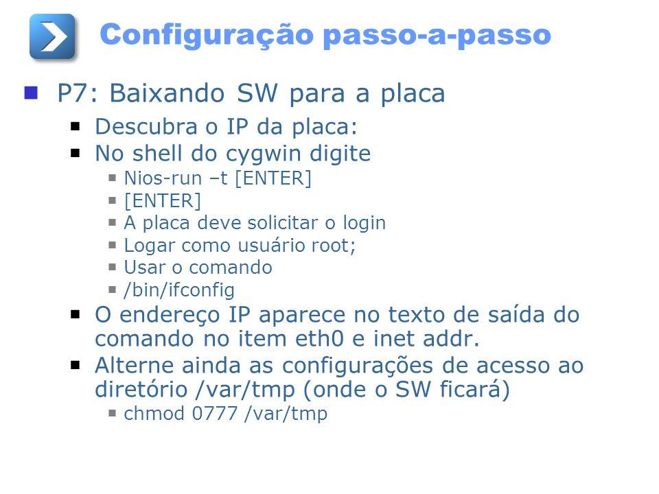 Configuração passo-a-passo P7: Baixando SW para a placa Descubra o IP da placa: No shell do cygwin digite Nios-run –t [ENTER] [ENTER] A placa deve sol