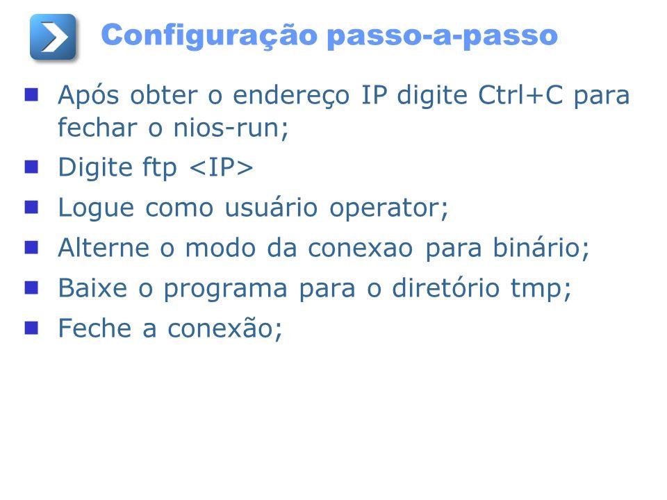 Após obter o endereço IP digite Ctrl+C para fechar o nios-run; Digite ftp Logue como usuário operator; Alterne o modo da conexao para binário; Baixe o