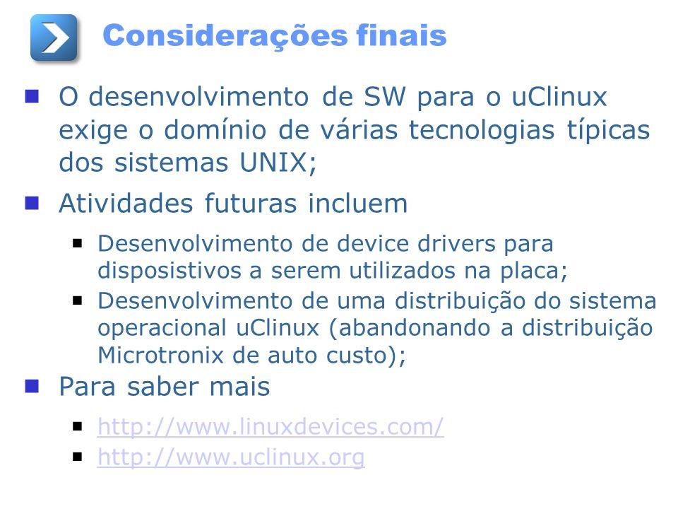 Considerações finais O desenvolvimento de SW para o uClinux exige o domínio de várias tecnologias típicas dos sistemas UNIX; Atividades futuras inclue