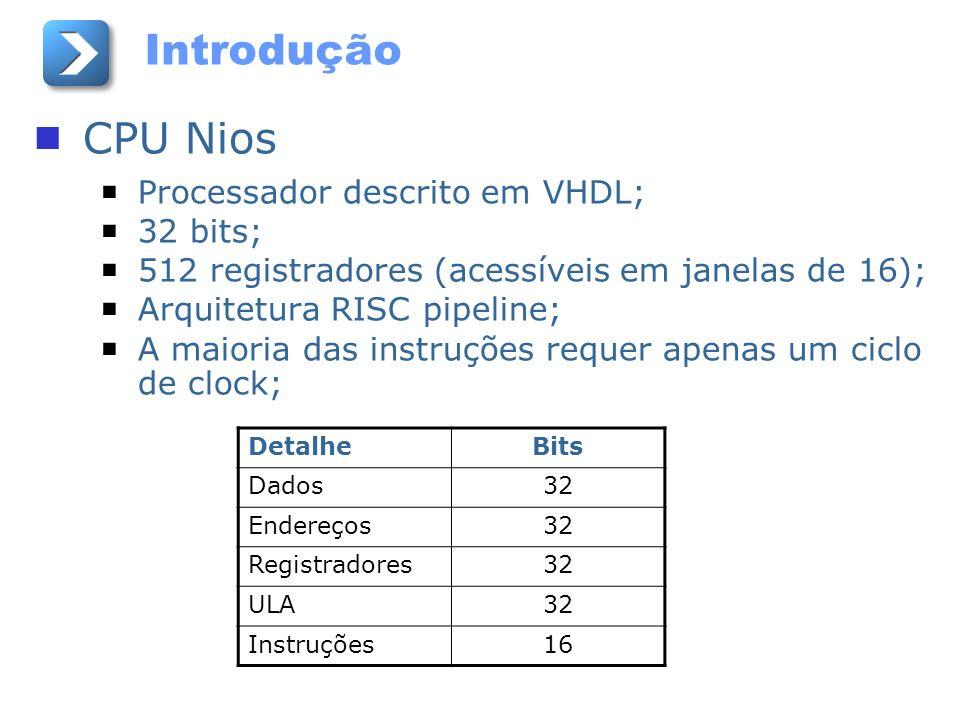 Introdução CPU Nios Processador descrito em VHDL; 32 bits; 512 registradores (acessíveis em janelas de 16); Arquitetura RISC pipeline; A maioria das i