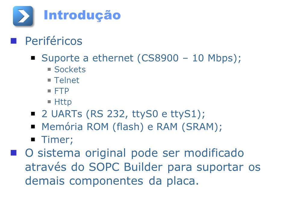 Introdução Periféricos Suporte a ethernet (CS8900 – 10 Mbps); Sockets Telnet FTP Http 2 UARTs (RS 232, ttyS0 e ttyS1); Memória ROM (flash) e RAM (SRAM