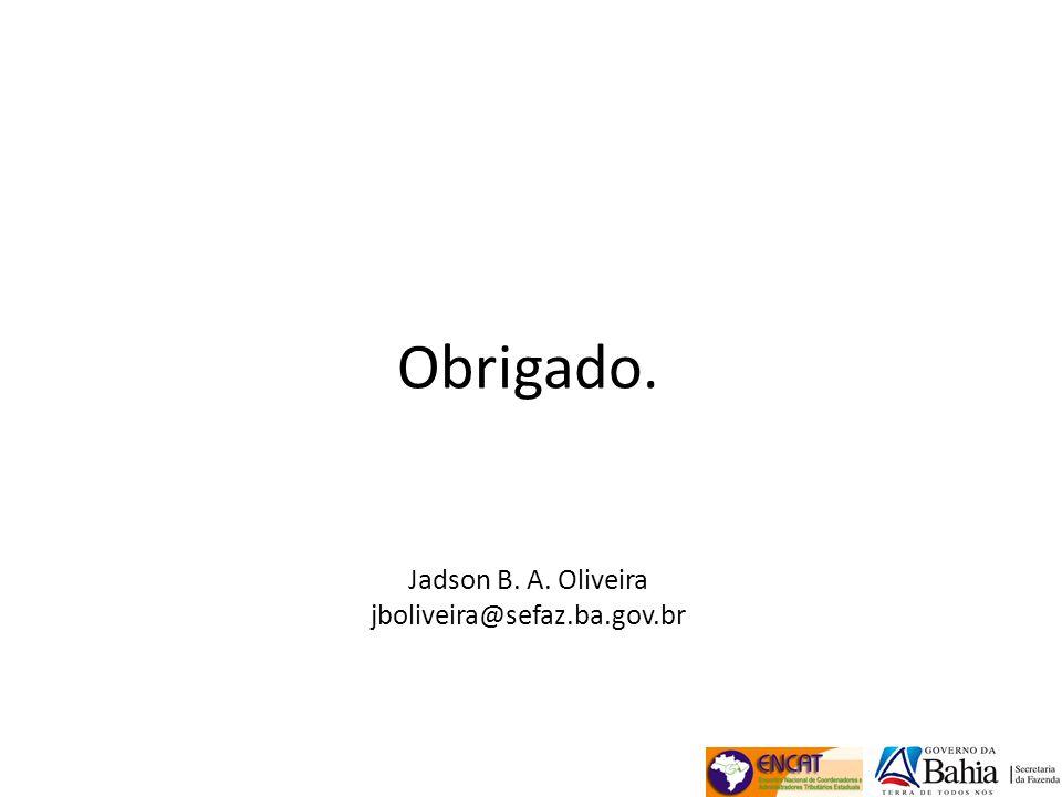 Obrigado. Jadson B. A. Oliveira jboliveira@sefaz.ba.gov.br