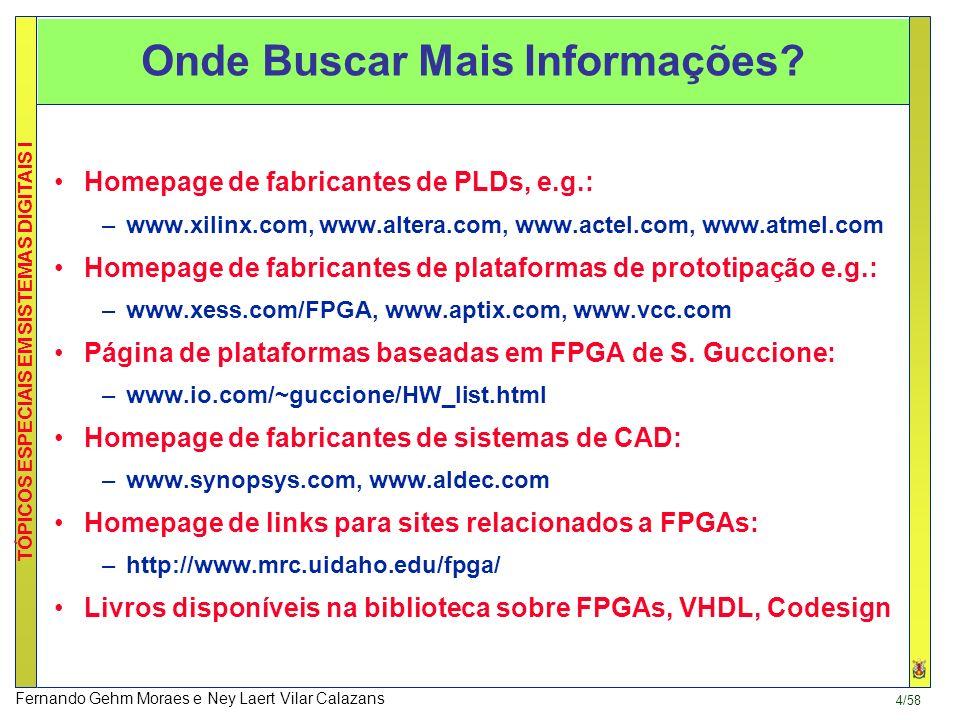 4/58 TÓPICOS ESPECIAIS EM SISTEMAS DIGITAIS I Fernando Gehm Moraes e Ney Laert Vilar Calazans Homepage de fabricantes de PLDs, e.g.: –www.xilinx.com, www.altera.com, www.actel.com, www.atmel.com Homepage de fabricantes de plataformas de prototipação e.g.: –www.xess.com/FPGA, www.aptix.com, www.vcc.com Página de plataformas baseadas em FPGA de S.