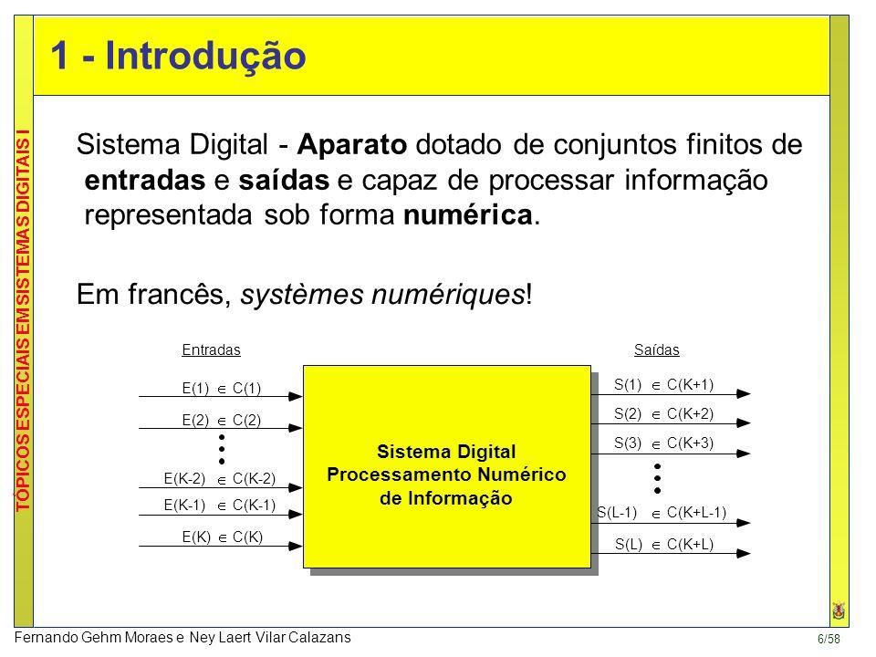 6/58 TÓPICOS ESPECIAIS EM SISTEMAS DIGITAIS I Fernando Gehm Moraes e Ney Laert Vilar Calazans 1 - Introdução Sistema Digital Processamento Numérico de Informação EntradasSaídas E(1) C(1) E(2) E(K-2) E(K) E(K-1) S(1)C(K+1) S(2) S(3) S(L) S(L-1) C(2) C(K-2) C(K-1) C(K) C(K+2) C(K+3) C(K+L-1) C(K+L) Sistema Digital - Aparato dotado de conjuntos finitos de entradas e saídas e capaz de processar informação representada sob forma numérica.