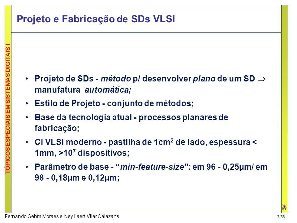7/58 TÓPICOS ESPECIAIS EM SISTEMAS DIGITAIS I Fernando Gehm Moraes e Ney Laert Vilar Calazans Projeto e Fabricação de SDs VLSI Projeto de SDs - método p/ desenvolver plano de um SD manufatura automática; Estilo de Projeto - conjunto de métodos; Base da tecnologia atual - processos planares de fabricação; CI VLSI moderno - pastilha de 1cm 2 de lado, espessura 10 7 dispositivos; Parâmetro de base - min-feature-size: em 96 - 0,25µm/ em 98 - 0,18µm e 0,12µm;