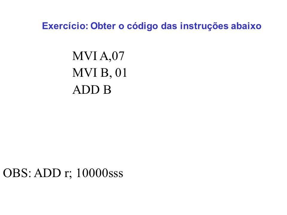 MVI A,07 MVI B, 01 ADD B Exercício: Obter o código das instruções abaixo OBS: ADD r; 10000sss