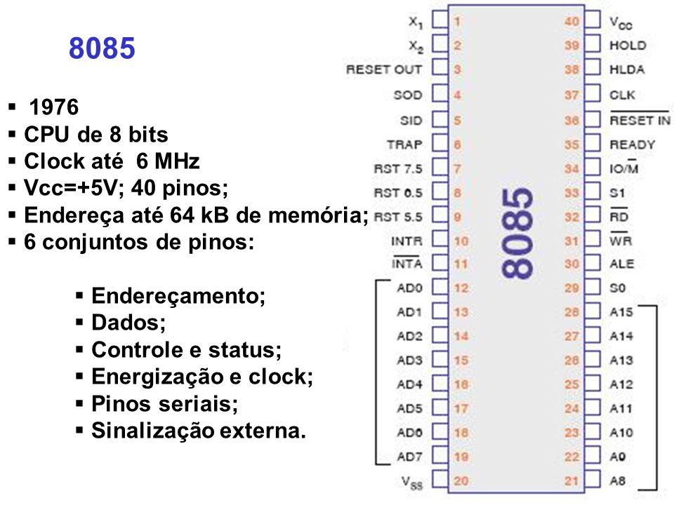 8085 1976 CPU de 8 bits Clock até 6 MHz Vcc=+5V; 40 pinos; Endereça até 64 kB de memória; 6 conjuntos de pinos: Endereçamento; Dados; Controle e status; Energização e clock; Pinos seriais; Sinalização externa.