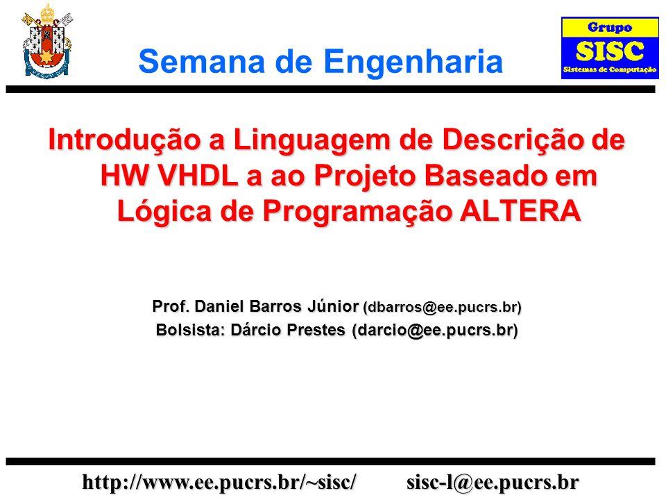 http://www.ee.pucrs.br/~sisc/ sisc-l@ee.pucrs.br Semana de Engenharia Introdução a Linguagem de Descrição de HW VHDL a ao Projeto Baseado em Lógica de