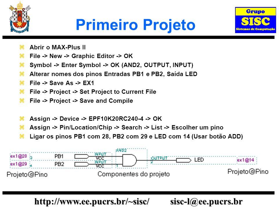 http://www.ee.pucrs.br/~sisc/ sisc-l@ee.pucrs.br Primeiro Projeto Abrir o MAX-Plus II File -> New -> Graphic Editor -> OK Symbol -> Enter Symbol -> OK (AND2, OUTPUT, INPUT) Alterar nomes dos pinos Entradas PB1 e PB2, Saída LED File -> Save As -> EX1 File -> Project -> Set Project to Current File File -> Project -> Save and Compile Assign -> Device -> EPF10K20RC240-4 -> OK Assign -> Pin/Location/Chip -> Search -> List -> Escolher um pino Ligar os pinos PB1 com 28, PB2 com 29 e LED com 14 (Usar botão ADD)
