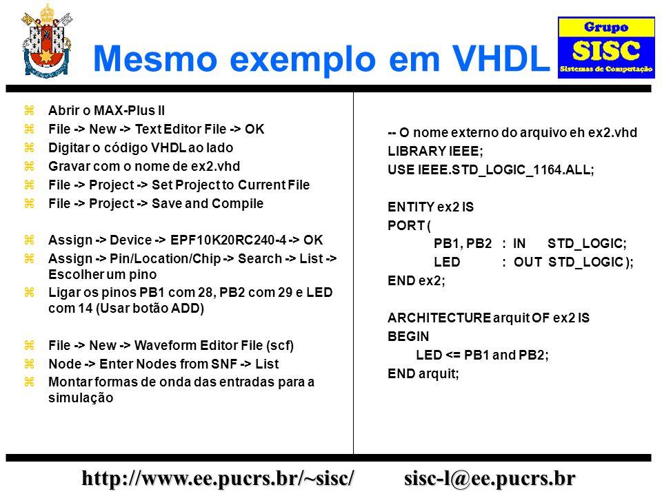 http://www.ee.pucrs.br/~sisc/ sisc-l@ee.pucrs.br Mesmo exemplo em VHDL -- O nome externo do arquivo eh ex2.vhd LIBRARY IEEE; USE IEEE.STD_LOGIC_1164.ALL; ENTITY ex2 IS PORT ( PB1, PB2 : IN STD_LOGIC; LED : OUT STD_LOGIC ); END ex2; ARCHITECTURE arquit OF ex2 IS BEGIN LED <= PB1 and PB2; END arquit; Abrir o MAX-Plus II File -> New -> Text Editor File -> OK Digitar o código VHDL ao lado Gravar com o nome de ex2.vhd File -> Project -> Set Project to Current File File -> Project -> Save and Compile Assign -> Device -> EPF10K20RC240-4 -> OK Assign -> Pin/Location/Chip -> Search -> List -> Escolher um pino Ligar os pinos PB1 com 28, PB2 com 29 e LED com 14 (Usar botão ADD) File -> New -> Waveform Editor File (scf) Node -> Enter Nodes from SNF -> List Montar formas de onda das entradas para a simulação