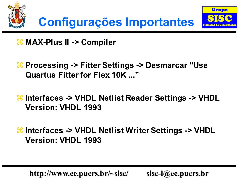 http://www.ee.pucrs.br/~sisc/ sisc-l@ee.pucrs.br Configurações Importantes MAX-Plus II -> Compiler Processing -> Fitter Settings -> Desmarcar Use Quartus Fitter for Flex 10K...