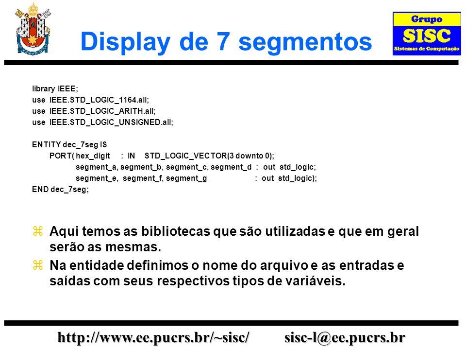 http://www.ee.pucrs.br/~sisc/ sisc-l@ee.pucrs.br Display de 7 segmentos library IEEE; use IEEE.STD_LOGIC_1164.all; use IEEE.STD_LOGIC_ARITH.all; use I