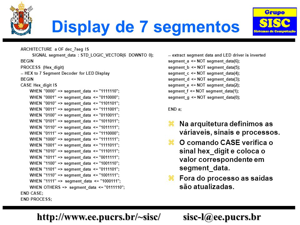 http://www.ee.pucrs.br/~sisc/ sisc-l@ee.pucrs.br Display de 7 segmentos ARCHITECTURE a OF dec_7seg IS SIGNAL segment_data : STD_LOGIC_VECTOR(6 DOWNTO 0); BEGIN PROCESS (Hex_digit) -- HEX to 7 Segment Decoder for LED Display BEGIN CASE Hex_digit IS WHEN 0000 => segment_data <= 1111110 ; WHEN 0001 => segment_data <= 0110000 ; WHEN 0010 => segment_data <= 1101101 ; WHEN 0011 => segment_data <= 1111001 ; WHEN 0100 => segment_data <= 0110011 ; WHEN 0101 => segment_data <= 1011011 ; WHEN 0110 => segment_data <= 1011111 ; WHEN 0111 => segment_data <= 1110000 ; WHEN 1000 => segment_data <= 1111111 ; WHEN 1001 => segment_data <= 1111011 ; WHEN 1010 => segment_data <= 1110111 ; WHEN 1011 => segment_data <= 0011111 ; WHEN 1100 => segment_data <= 1001110 ; WHEN 1101 => segment_data <= 0111101 ; WHEN 1110 => segment_data <= 1001111 ; WHEN 1111 => segment_data <= 1000111 ; WHEN OTHERS => segment_data <= 0111110 ; END CASE; END PROCESS; -- extract segment data and LED driver is inverted segment_a <= NOT segment_data(6); segment_b <= NOT segment_data(5); segment_c <= NOT segment_data(4); segment_d <= NOT segment_data(3); segment_e <= NOT segment_data(2); segment_f <= NOT segment_data(1); segment_g <= NOT segment_data(0); END a; Na arquitetura definimos as váriaveis, sinais e processos.